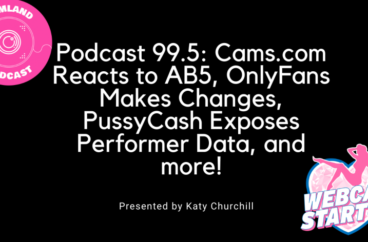 Podcast 99.5: Cams.com Reacts to AB5, OnlyFans Makes Changes, PussyCash Exposes Performer Data, and more!