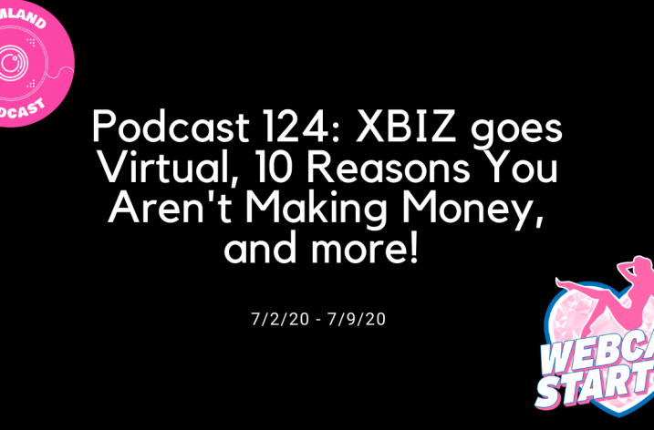 Podcast 124: XBIZ goes Virtual, 10 Reasons You Aren't Making Money, and more!